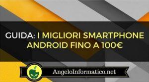 I Migliori Smartphone Android fino a 100€